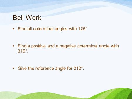 Bell Work Find all coterminal angles with 125° Find a positive and a negative coterminal angle with 315°. Give the reference angle for 212°.