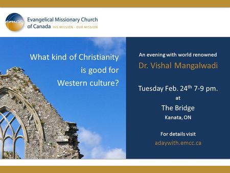 What kind of Christianity is good for Western culture? An evening with world renowned Dr. Vishal Mangalwadi Tuesday Feb. 24 th 7-9 pm. at The Bridge Kanata,