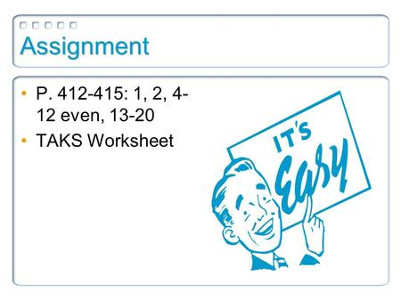 Assignment P. 412-415: 1, 2, 4- 12 even, 13-20 TAKS Worksheet.