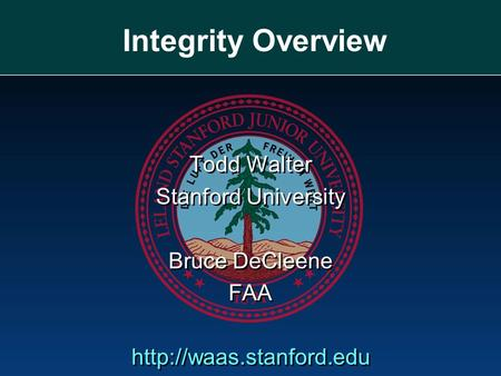 Integrity Overview Todd Walter Stanford University Bruce DeCleene FAA