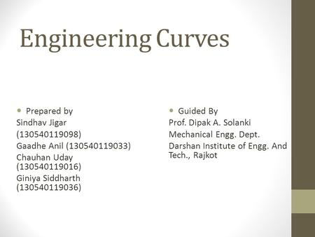 Engineering Curves Prepared by Sindhav Jigar (130540119098) Gaadhe Anil (130540119033) Chauhan Uday (130540119016) Giniya Siddharth (130540119036) Guided.