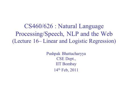 CS460/626 : Natural Language Processing/Speech, NLP and the Web (Lecture 16– Linear and Logistic Regression) Pushpak Bhattacharyya CSE Dept., IIT Bombay.