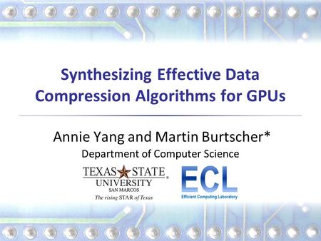 Synthesizing Effective Data Compression Algorithms for GPUs Annie Yang and Martin Burtscher* Department of Computer Science.