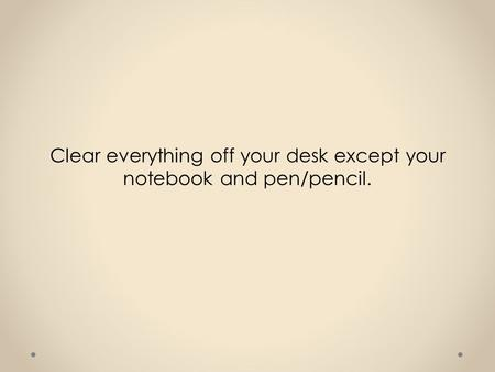 Clear everything off your desk except your notebook and pen/pencil.