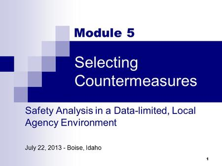 Selecting Countermeasures 1 Module 5 Safety Analysis in a Data-limited, Local Agency Environment July 22, 2013 - Boise, Idaho.