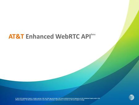 AT&T Enhanced WebRTC API Beta © 2015 AT&T Intellectual Property. All rights reserved. AT&T, the AT&T logo and all other AT&T marks contained herein are.
