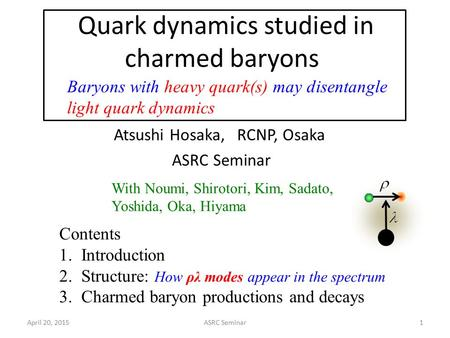 Quark dynamics studied in charmed baryons April 20, 2015ASRC Seminar1 Atsushi Hosaka, RCNP, Osaka ASRC Seminar Contents 1. Introduction 2. Structure: How.