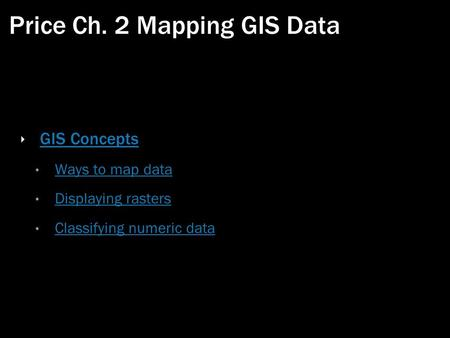 Price Ch. 2 Mapping GIS Data ‣ GIS Concepts GIS Concepts Ways to map data Displaying rasters Classifying numeric data.