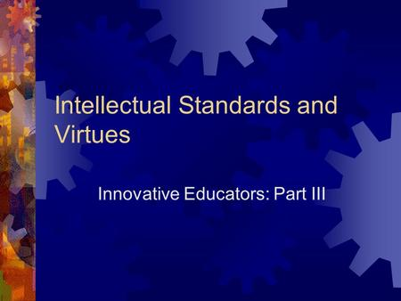 Intellectual Standards and Virtues Innovative Educators: Part III.