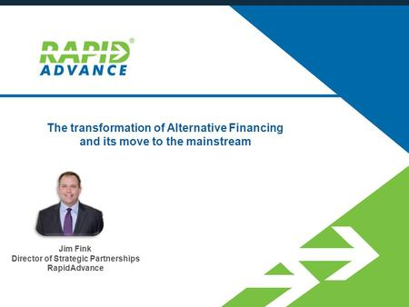 The transformation of Alternative Financing and its move to the mainstream Jim Fink Director of Strategic Partnerships RapidAdvance.