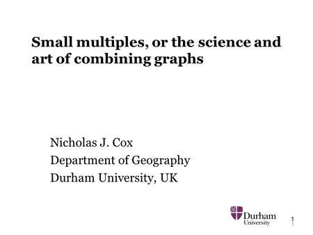1 1 Small multiples, or the science and art of combining graphs Nicholas J. Cox Department of Geography Durham University, UK.