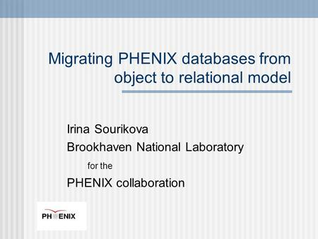 Irina Sourikova Brookhaven National Laboratory for the PHENIX collaboration Migrating PHENIX databases from object to relational model.