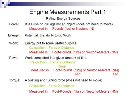 Engine Measurements Part 1 Rating Energy Sources Force: Energy: Work: Power: Torque: Is a Push or Pull against an object (does not need to move) Measured.