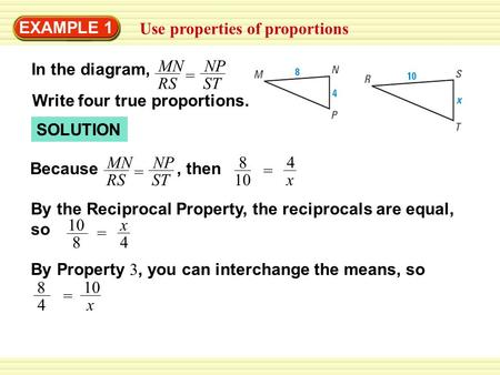 EXAMPLE 1 Use properties of proportions SOLUTION NP ST MN RS = Because 4 x = 8 10, then In the diagram, NP ST MN RS = Write four true proportions. By the.