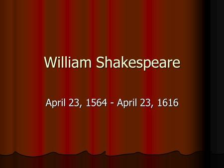 William Shakespeare April 23, 1564 - April 23, 1616.