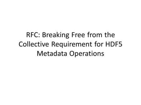 RFC: Breaking Free from the Collective Requirement for HDF5 Metadata Operations.