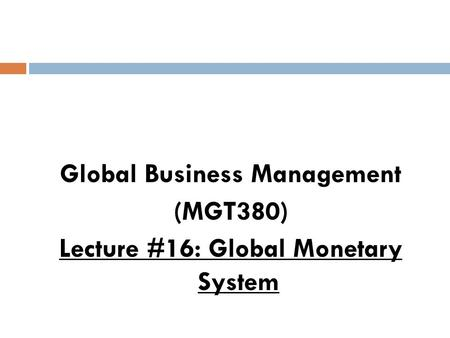 Global Business Management (MGT380) Lecture #16: Global Monetary System.