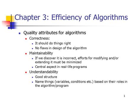 1 Chapter 3: Efficiency of Algorithms Quality attributes for algorithms Correctness: It should do things right No flaws in design of the algorithm Maintainability.