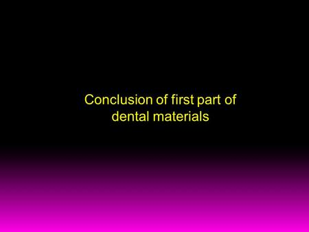 Conclusion of first part of dental materials. Conclusion 1/ Why is better to use dental alloys than pure metals? - the composition of individual chemical.