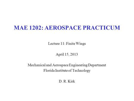 MAE 1202: AEROSPACE PRACTICUM Lecture 11: Finite Wings April 15, 2013 Mechanical and Aerospace Engineering Department Florida Institute of Technology D.