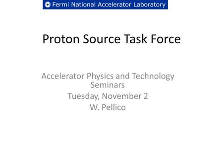 Proton Source Task Force Accelerator Physics and Technology Seminars Tuesday, November 2 W. Pellico.