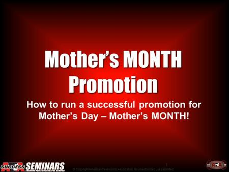 © Copyright American Taekwondo Association, No unauthorized use permitted. 1 Mother's MONTH Promotion How to run a successful promotion for Mother's Day.