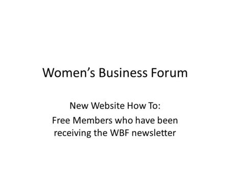 Women's Business Forum New Website How To: Free Members who have been receiving the WBF newsletter.