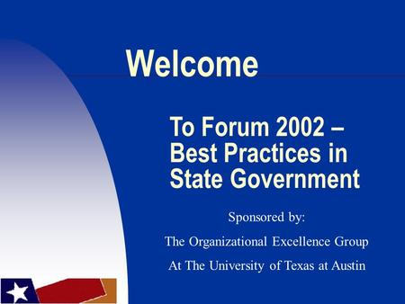 Welcome To Forum 2002 – Best Practices in State Government Sponsored by: The Organizational Excellence Group At The University of Texas at Austin.