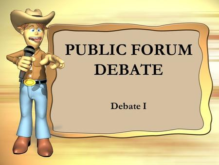 PUBLIC FORUM DEBATE Debate I. WHAT IS IT? Public forum debate, also known as crossfire debate, PFD (sometimes pronounced puff), pofo, pufo, and sometimes.