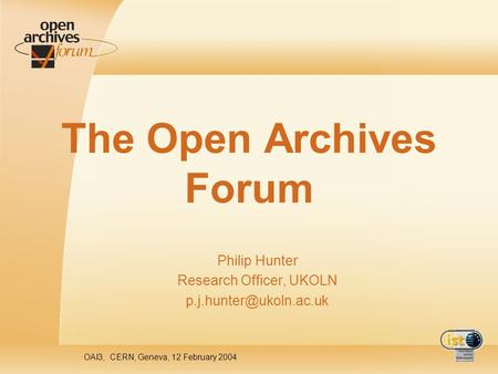 OAI3, CERN, Geneva, 12 February 2004 The Open Archives Forum Philip Hunter Research Officer, UKOLN