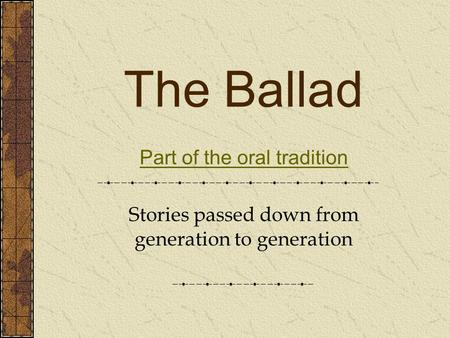 The Ballad Part of the oral tradition Stories passed down from generation to generation.