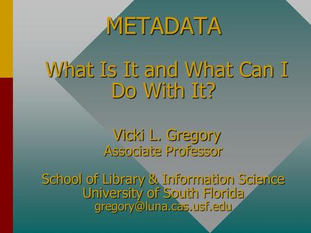 METADATA What Is It and What Can I Do With It? Vicki L. Gregory Associate Professor School of Library & Information Science University of South Florida.
