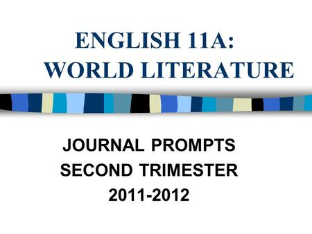 ENGLISH 11A: WORLD LITERATURE JOURNAL PROMPTS SECOND TRIMESTER 2011-2012.