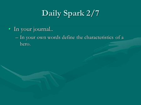 Daily Spark 2/7 In your journal..In your journal.. –In your own words define the characteristics of a hero.