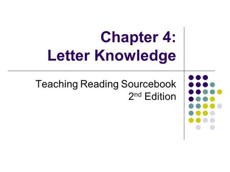Chapter 4: Letter Knowledge Teaching Reading Sourcebook 2 nd Edition.