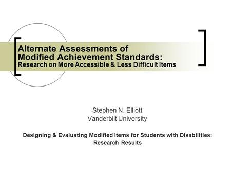Alternate Assessments of Modified Achievement Standards: Research on More Accessible & Less Difficult Items Stephen N. Elliott Vanderbilt University Designing.