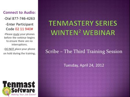 Scribe – The Third Training Session Tuesday, April 24, 2012 Connect to Audio: Dial 877-746-4263 Enter Participant Code 02 11 940# Please mute your phones.