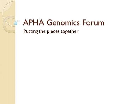 APHA Genomics Forum Putting the pieces together. Purpose of these meetings Design structure Determine processes Orient the Forum for the next 3 years.
