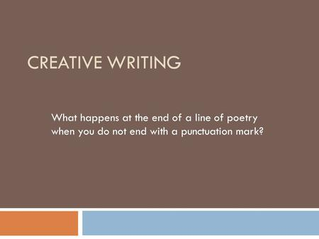 CREATIVE WRITING What happens at the end of a line of poetry when you do not end with a punctuation mark?