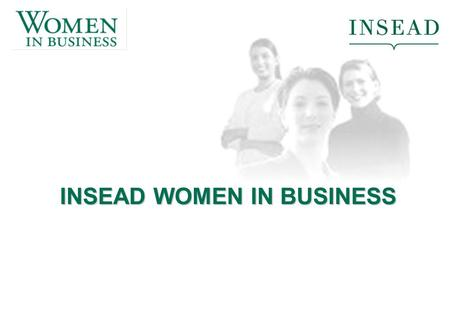 INSEAD WOMEN IN BUSINESS. What does 'Women in Business' mean to you? How many of you have experience with 'women in business' organisations? What were.