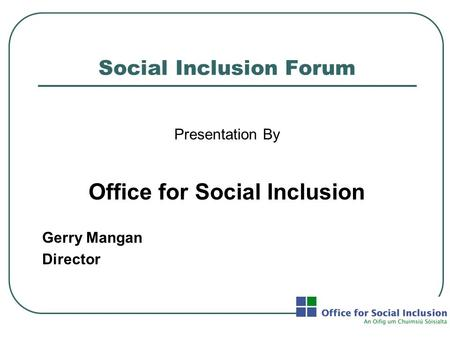 Social Inclusion Forum Presentation By Office for Social Inclusion Gerry Mangan Director.
