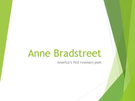 Anne Bradstreet America's first (woman) poet. Anne Bradstreet  Born Anne Dudley in 1612  Father was a steward for the Earl of Lincoln, and a Puritan.
