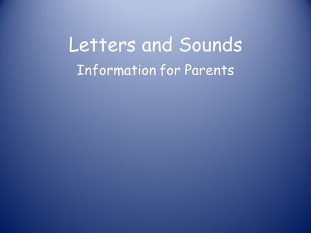 Letters and Sounds Information for Parents Phonics at a glance Phonics is… Skills of segmentation and blending Knowledge of the alphabetic code.