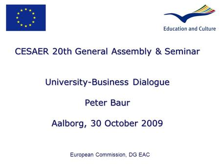 CESAER 20th General Assembly & Seminar University-Business Dialogue Peter Baur Aalborg, 30 October 2009 European Commission, DG EAC.