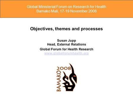 Global Ministerial Forum on Research for Health Bamako Mali, 17-19 November 2008 Objectives, themes and processes Susan Jupp Head, External Relations Global.