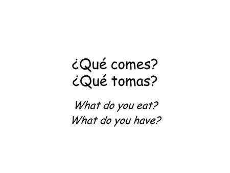 ¿Qué comes? ¿Qué tomas? What do you eat? What do you have?