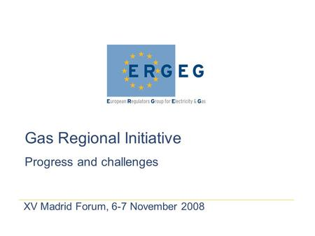 XV Madrid Forum, 6-7 November 2008 Gas Regional Initiative Progress and challenges.