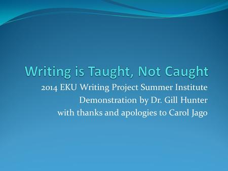 2014 EKU Writing Project Summer Institute Demonstration by Dr. Gill Hunter with thanks and apologies to Carol Jago.