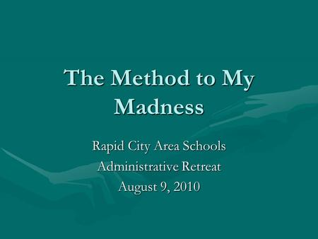 The Method to My Madness Rapid City Area Schools Administrative Retreat August 9, 2010.