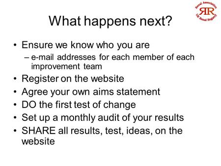 What happens next? Ensure we know who you are –e-mail addresses for each member of each improvement team Register on the website Agree your own aims statement.